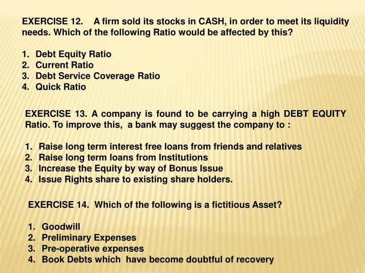 EXERCISE 12.    A firm sold its stocks in CASH, in order to meet its liquidity needs. Which of the following Ratio would be affected by this?