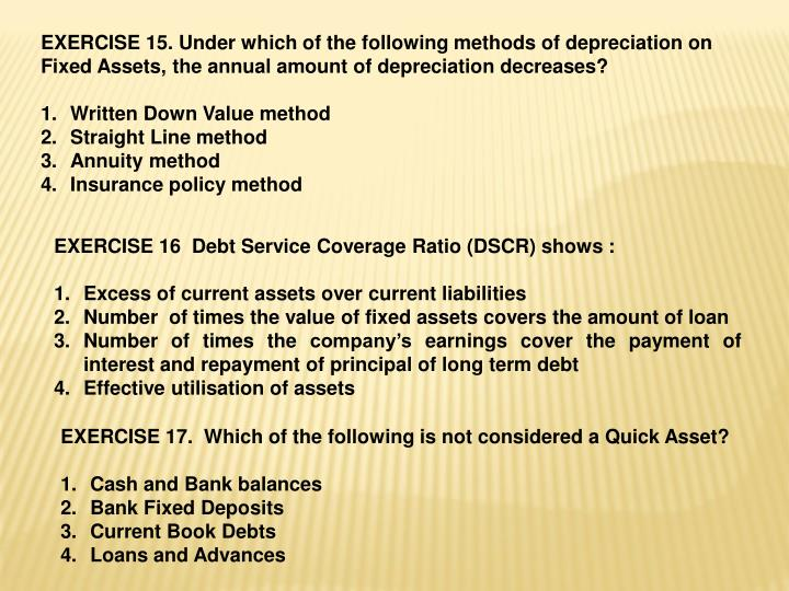 EXERCISE 15. Under which of the following methods of depreciation on Fixed Assets, the annual amount of depreciation decreases?