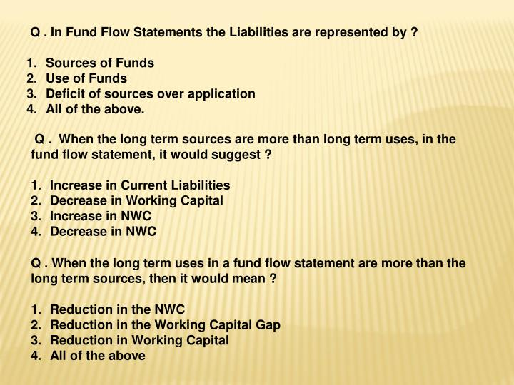 Q . In Fund Flow Statements the Liabilities are represented by ?
