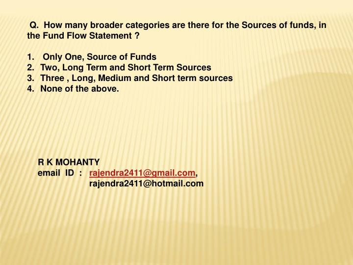 Q.  How many broader categories are there for the Sources of funds, in the Fund Flow Statement ?