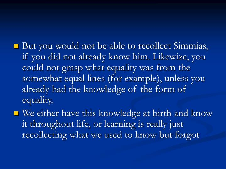 But you would not be able to recollect Simmias, if you did not already know him. Likewize, you could not grasp what equality was from the somewhat equal lines (for example), unless you already had the knowledge of the form of equality.