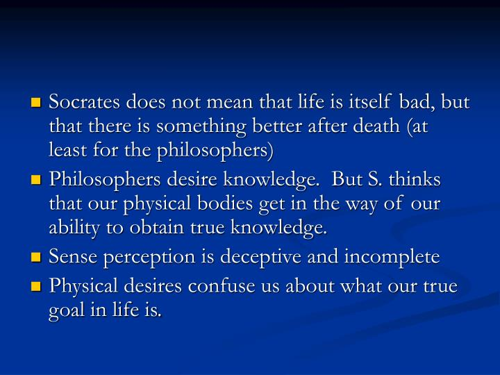 Socrates does not mean that life is itself bad, but that there is something better after death (at least for the philosophers)