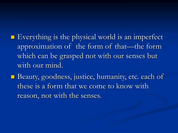 Everything is the physical world is an imperfect approximation of  the form of that—the form which can be grasped not with our senses but with our mind.