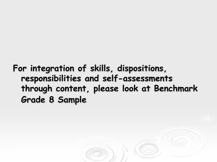 For integration of skills, dispositions, responsibilities and self-assessments through content, please look at Benchmark  Grade 8 Sample