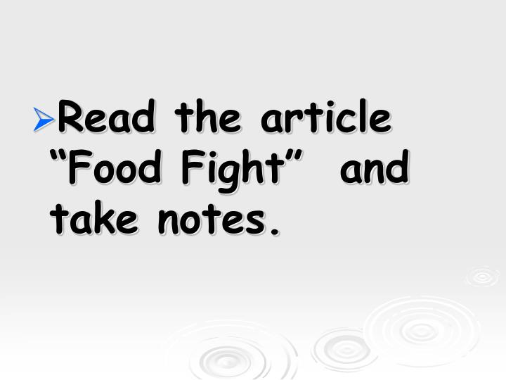 "Read the article ""Food Fight""  and take notes."
