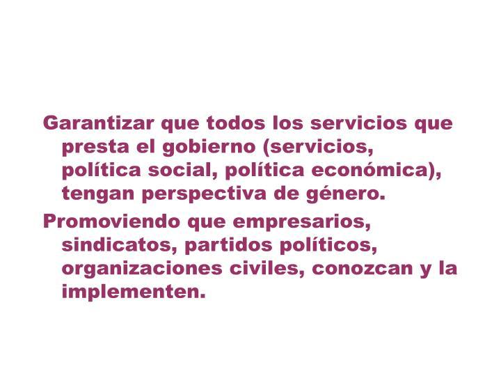 Garantizar que todos los servicios que presta el gobierno (servicios, política social, política económica), tengan perspectiva de género.