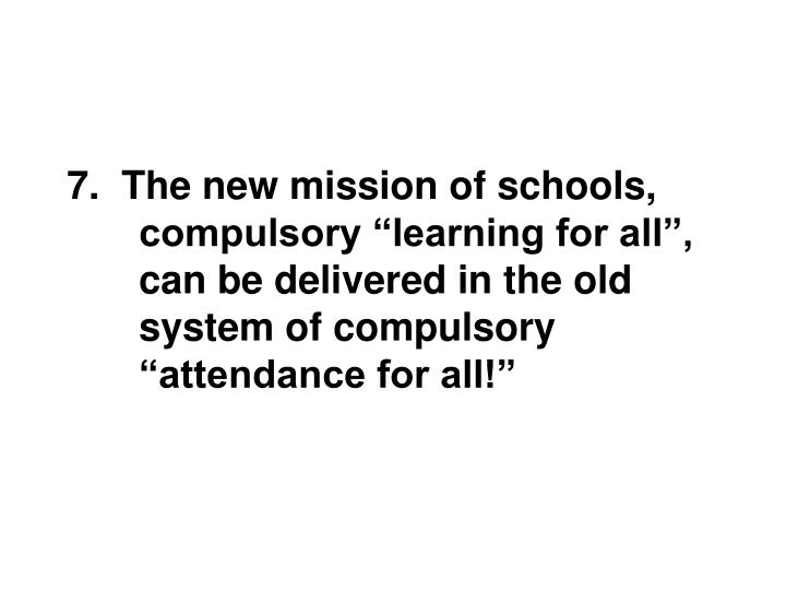 "7.  The new mission of schools, compulsory ""learning for all"", can be delivered in the old system of compulsory ""attendance for all!"""