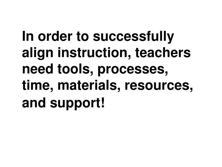 In order to successfully align instruction, teachers need tools, processes, time, materials, resources, and support!