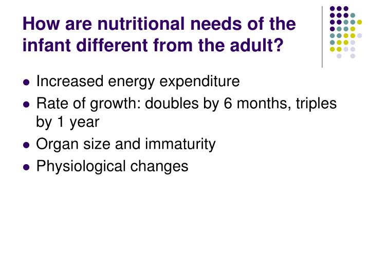 How are nutritional needs of the infant different from the adult?