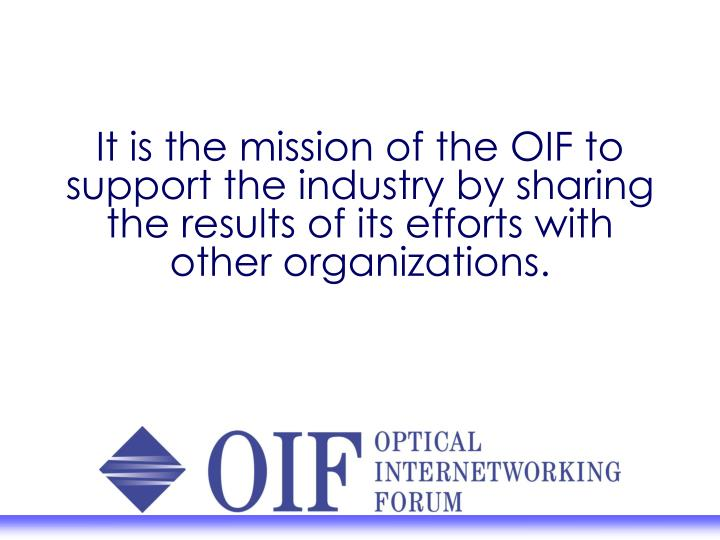 It is the mission of the OIF to support the industry by sharing the results of its efforts with other organizations.