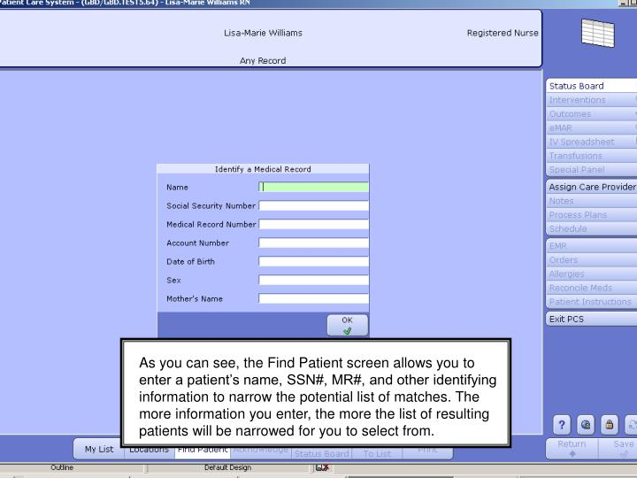 As you can see, the Find Patient screen allows you to enter a patient's name, SSN#, MR#, and other identifying information to narrow the potential list of matches. The more information you enter, the more the list of resulting patients will be narrowed for you to select from.