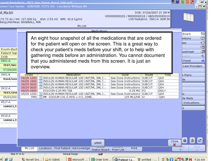 An eight hour snapshot of all the medications that are ordered for the patient will open on the screen. This is a great way to check your patient's meds before your shift, or to help with gathering meds before an administration. You cannot document that you administered meds from this screen. It is just an overview.
