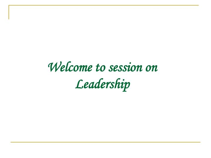 welcome to session on leadership