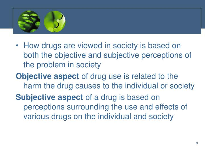 How drugs are viewed in society is based on both the objective and subjective perceptions of the pro...