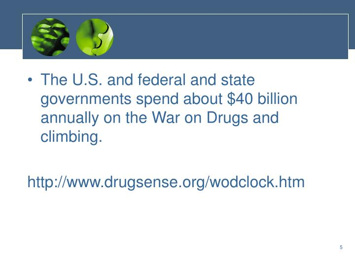 The U.S. and federal and state governments spend about $40 billion annually on the War on Drugs and climbing.