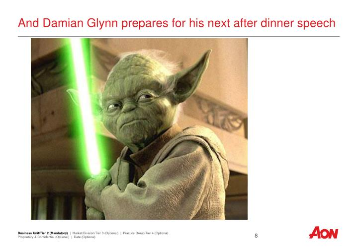 And Damian Glynn prepares for his next after dinner speech
