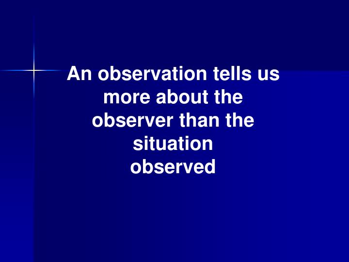 An observation tells us more about the observer than the situation