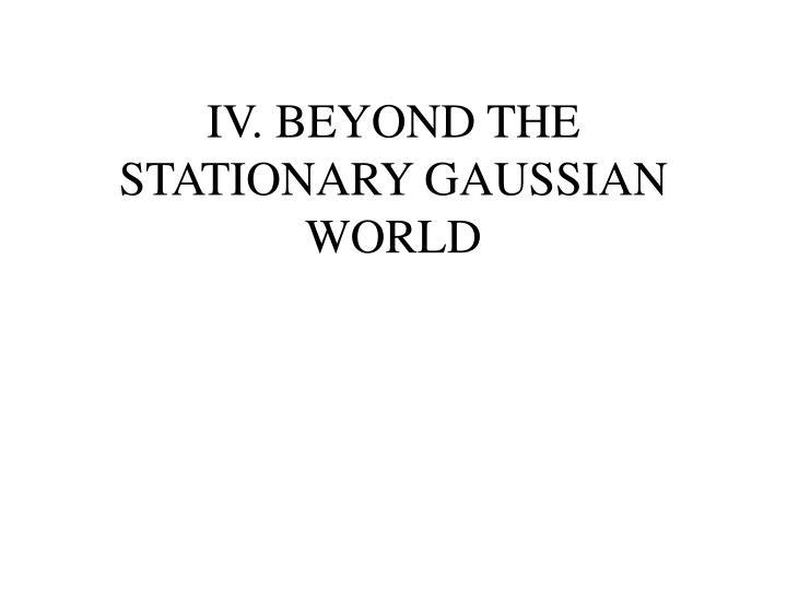 IV. BEYOND THE STATIONARY GAUSSIAN WORLD