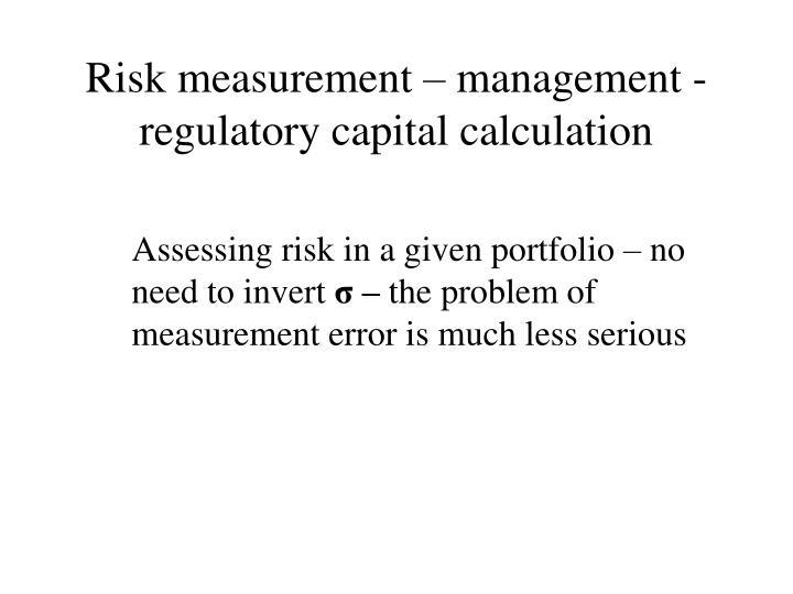 Risk measurement – management - regulatory capital calculation