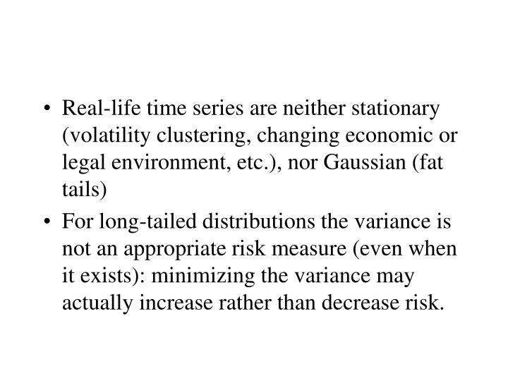 Real-life time series are neither stationary (volatility clustering, changing economic or legal environment, etc.), nor Gaussian (fat tails)