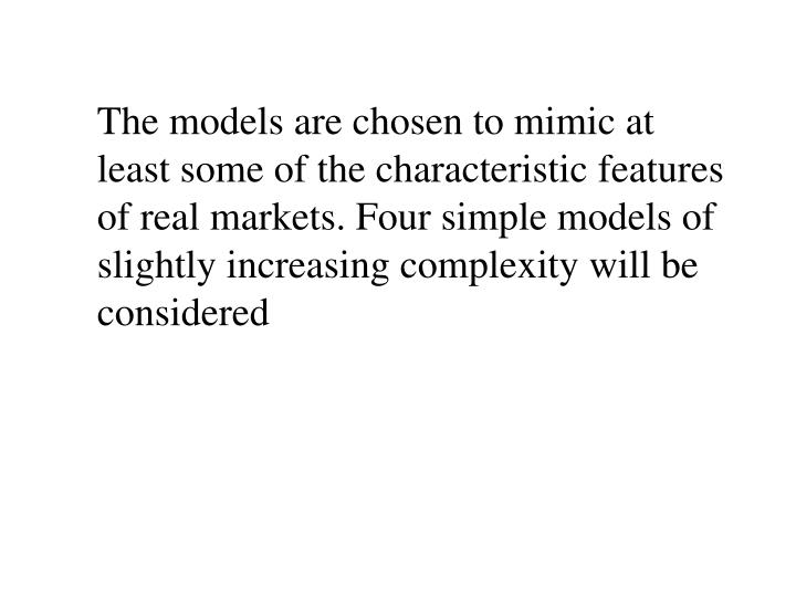 The models are chosen to mimic at least some of the characteristic features of real markets. Four simple models of slightly increasing complexity will be considered