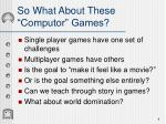 so what about these computor games