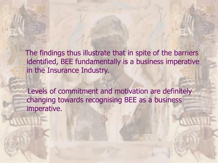 The findings thus illustrate that in spite of the barriers identified, BEE fundamentally is a business imperative in the Insurance Industry.