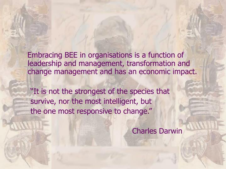 Embracing BEE in organisations is a function of leadership and management, transformation and change management and has an economic impact.
