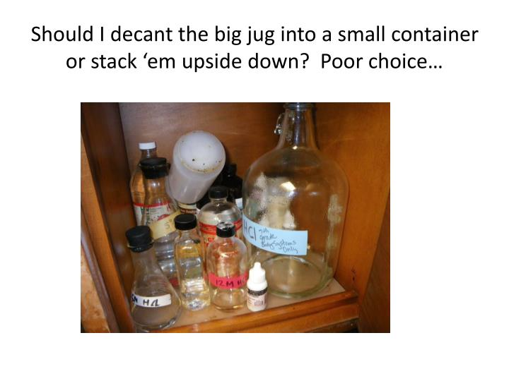 Should I decant the big jug into a small container or stack 'em upside down?  Poor choice…