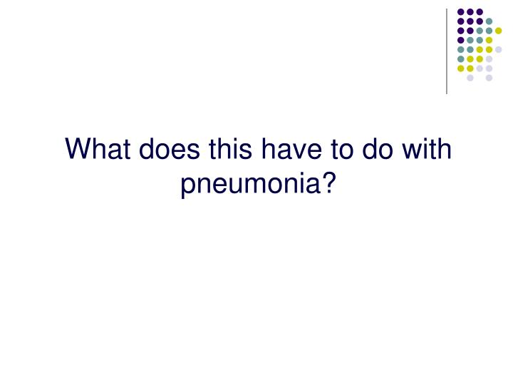 What does this have to do with pneumonia?