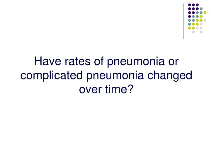 Have rates of pneumonia or complicated pneumonia changed over time?