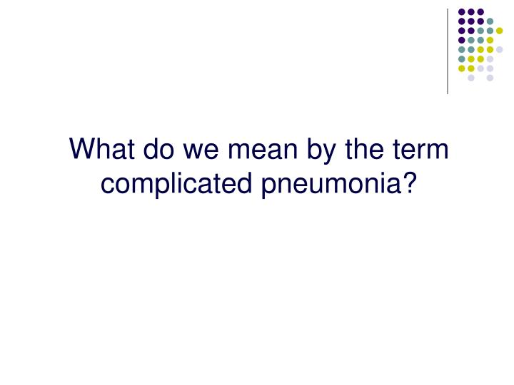 What do we mean by the term complicated pneumonia?
