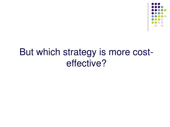 But which strategy is more cost-effective?