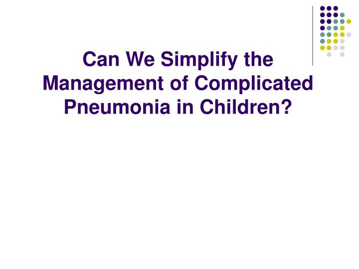 Can We Simplify the Management of Complicated Pneumonia in Children?