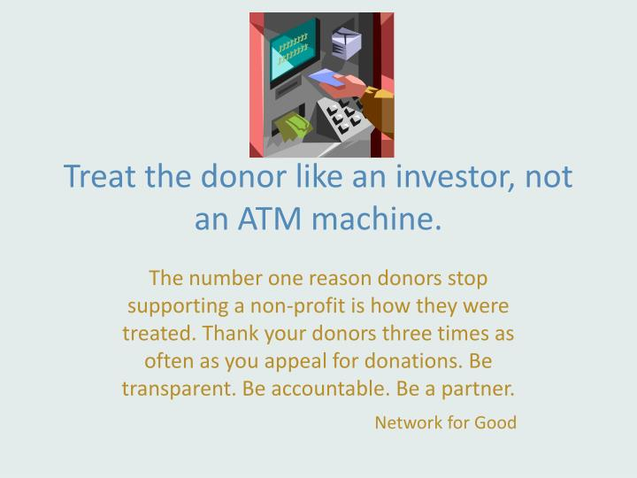 Treat the donor like an investor, not an ATM machine.