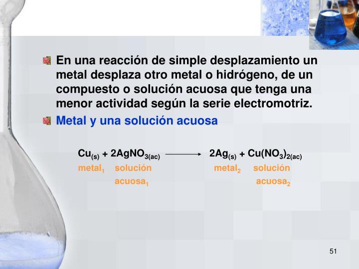 En una reacción de simple desplazamiento un metal desplaza otro metal o hidrógeno, de un compuesto o solución acuosa que tenga una menor actividad según la serie electromotriz.