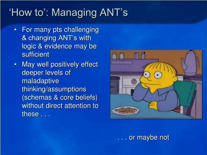 For many pts challenging & changing ANT's with logic & evidence may be sufficient
