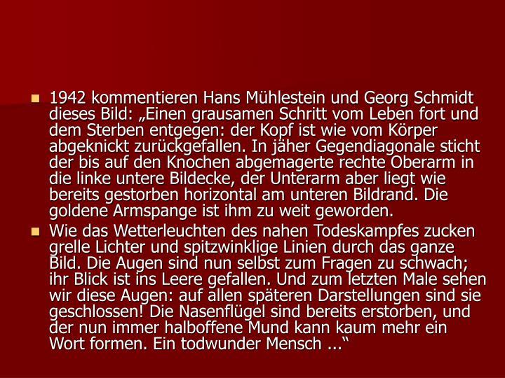 """1942 kommentieren Hans Mühlestein und Georg Schmidt dieses Bild: """"Einen grausamen Schritt vom Leben fort und dem Sterben entgegen: der Kopf ist wie vom Körper abgeknickt zurückgefallen. In jäher Gegendiagonale sticht der bis auf den Knochen abgemagerte rechte Oberarm in die linke untere Bildecke, der Unterarm aber liegt wie bereits gestorben horizontal am unteren Bildrand. Die goldene Armspange ist ihm zu weit geworden."""