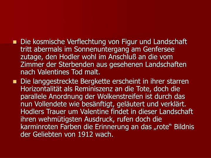 Die kosmische Verflechtung von Figur und Landschaft tritt abermals im Sonnenuntergang am Genfersee zutage, den Hodler wohl im Anschluß an die vom Zimmer der Sterbenden aus gesehenen Landschaften nach Valentines Tod malt.