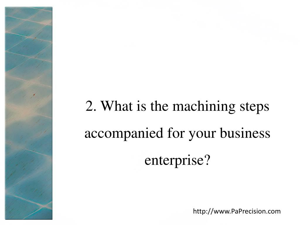 2. What is the machining steps accompanied for your business enterprise?