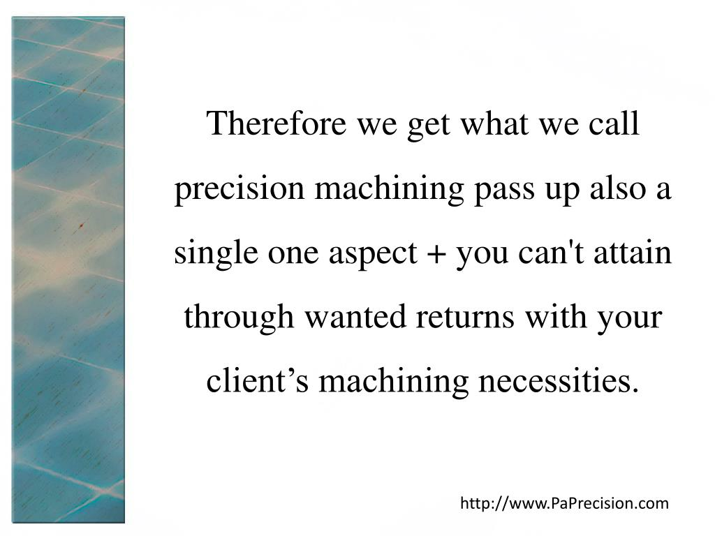 Therefore we get what we call precision machining pass up also a single one aspect + you can't attain through wanted returns with your client's machining necessities.