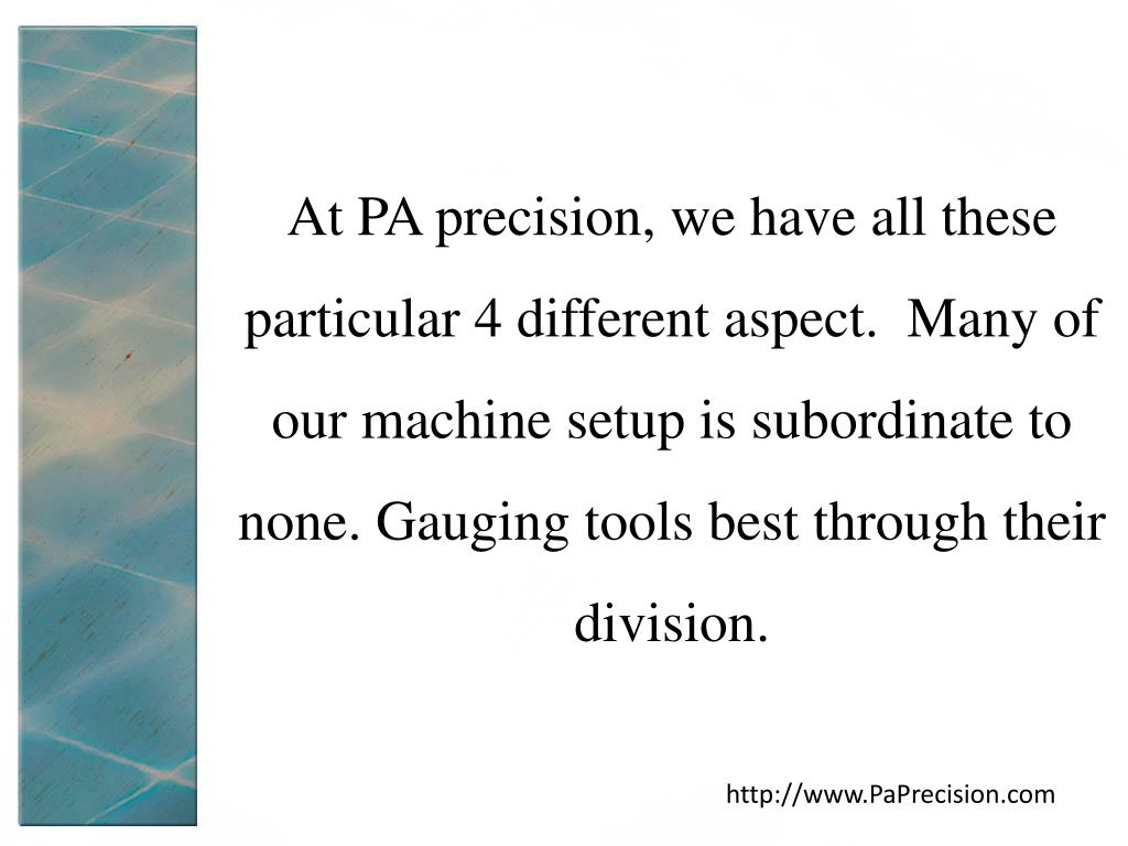 At PA precision, we have all these particular 4 different aspect.  Many of our machine setup is subordinate to none. Gauging tools best through their division.