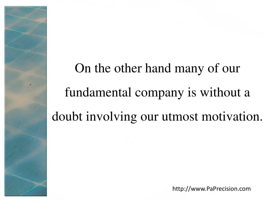 On the other hand many of our fundamental company is without a doubt involving our utmost motivation.