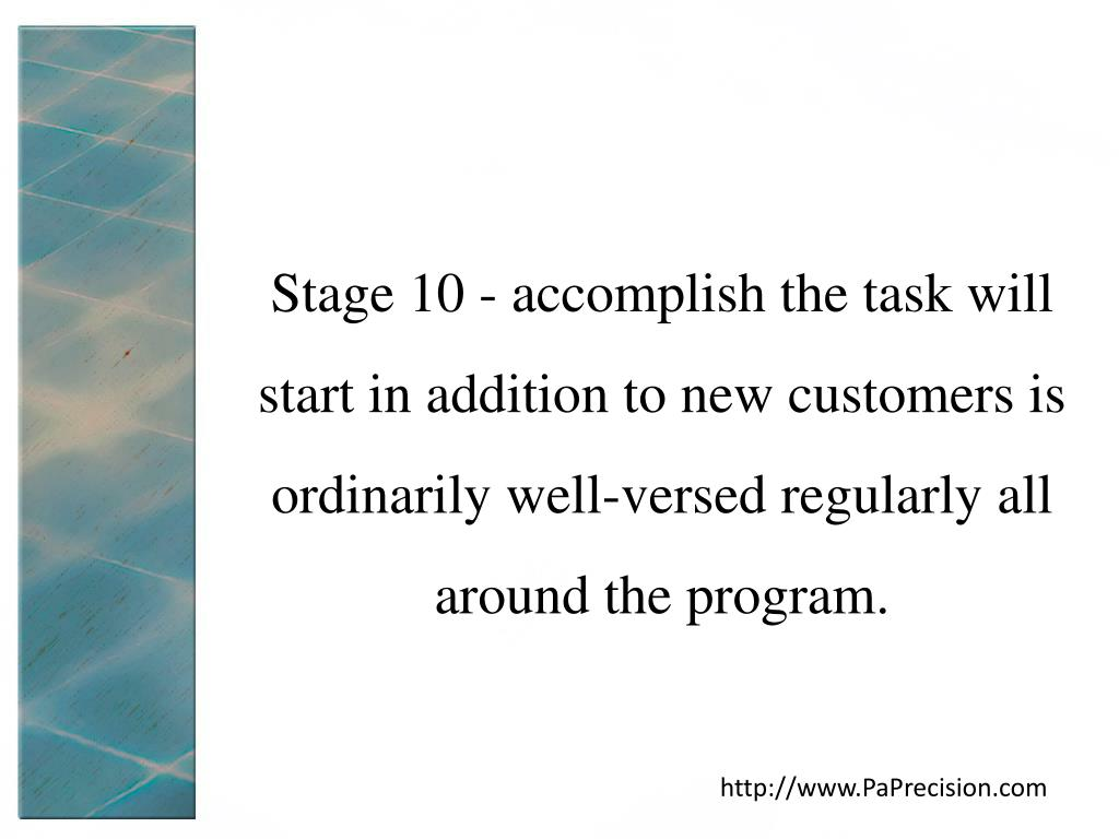 Stage 10 - accomplish the task will start in addition to new customers is ordinarily well-versed regularly all around the program.