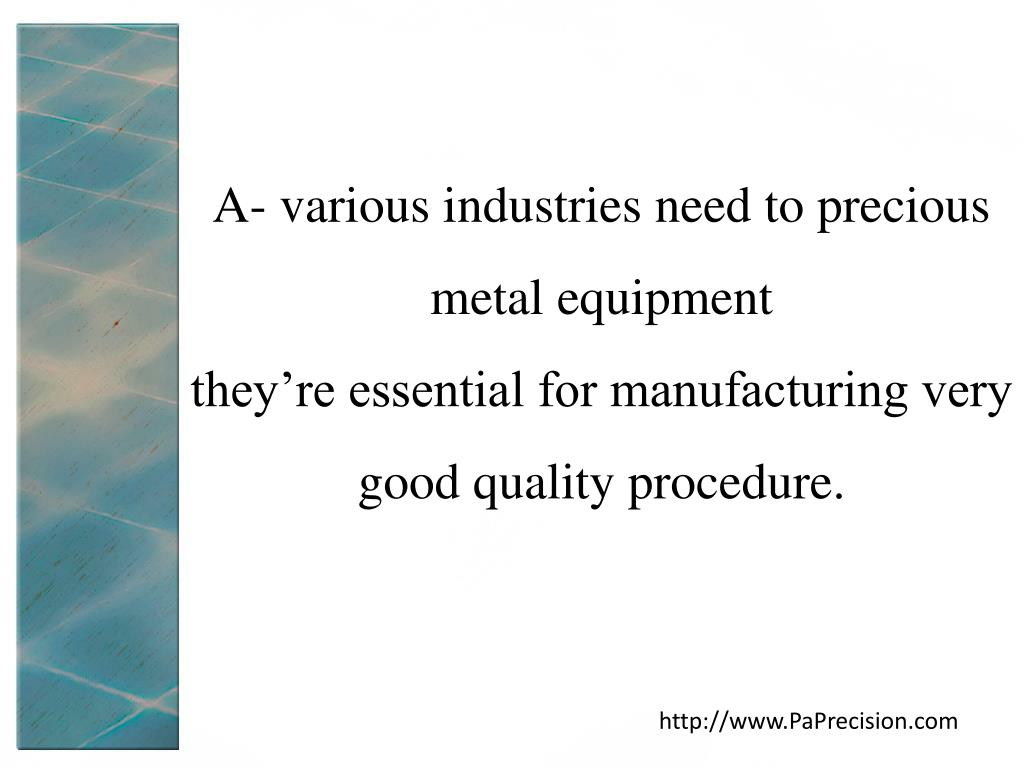 A- various industries need to precious metal equipment