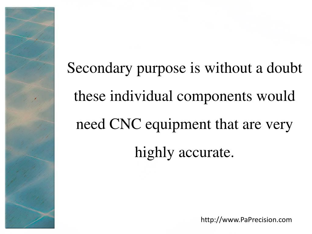 Secondary purpose is without a doubt these individual components would need CNC equipment that are very highly accurate.
