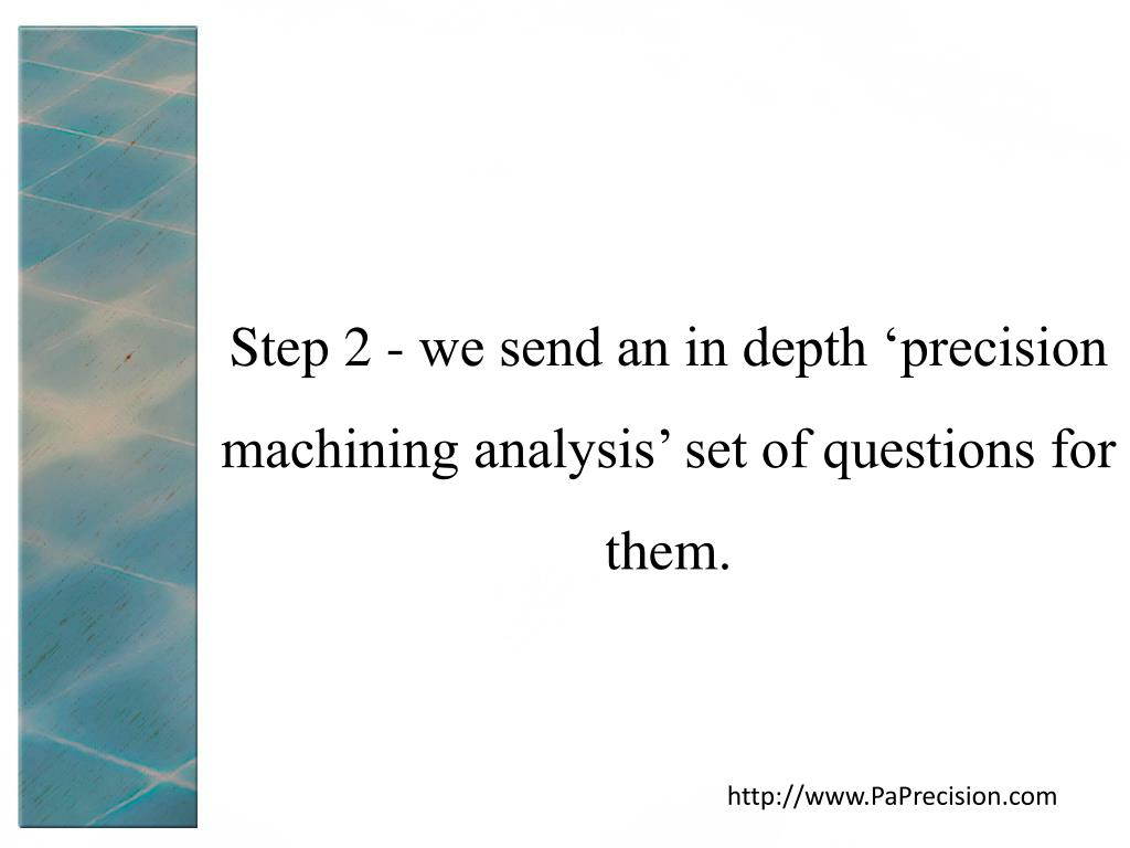 Step 2 - we send an in depth 'precision machining analysis' set of questions for them.