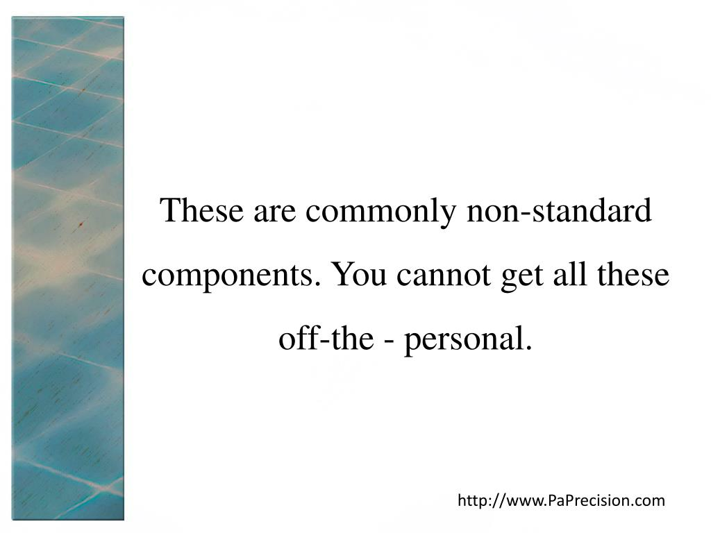 These are commonly non-standard components. You cannot get all these off-the - personal.