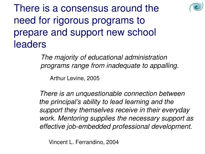 There is a consensus around the need for rigorous programs to prepare and support new school leaders