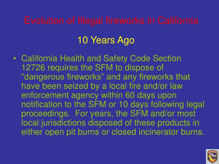 "California Health and Safety Code Section 12726 requires the SFM to dispose of ""dangerous fireworks"" and any fireworks that have been seized by a local fire and/or law enforcement agency within 60 days upon notification to the SFM or 10 days following legal proceedings.  For years, the SFM and/or most local jurisdictions disposed of these products in either open pit burns or closed incinerator burns."